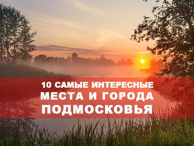 10 самые интересные места и города Подмосковья